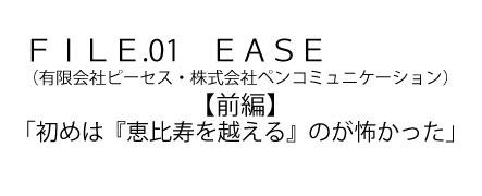 FILE.01 EASE (有限会社ピーセス・株式会社ペンコミュニケーション)【前編】 「初めは『恵比寿を越える』のが怖かった」